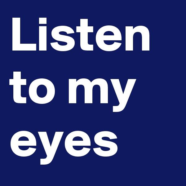 Listen to my eyes