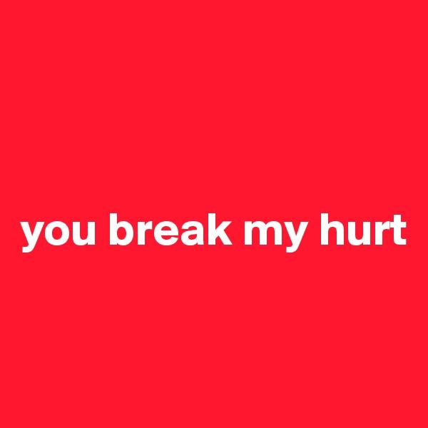 you break my hurt