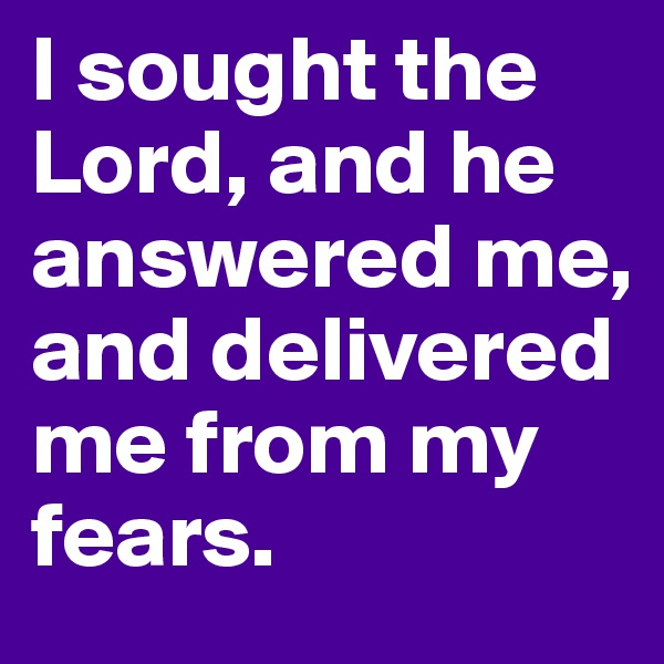 I sought the Lord, and he answered me, and delivered me from my fears.
