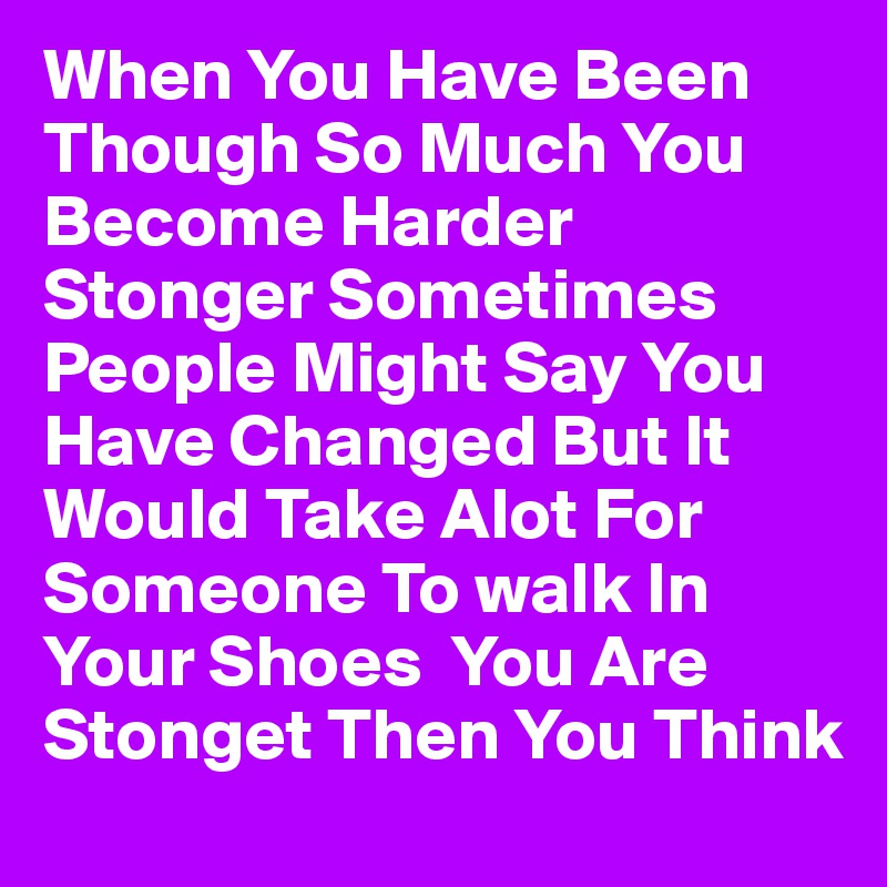 When You Have Been Though So Much You Become Harder Stonger Sometimes People Might Say You Have Changed But It Would Take Alot For Someone To walk In Your Shoes  You Are Stonget Then You Think