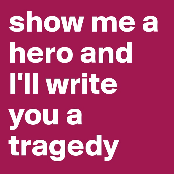 show me a hero and I'll write you a tragedy