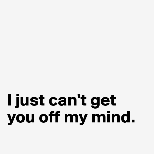 I just can't get you off my mind.