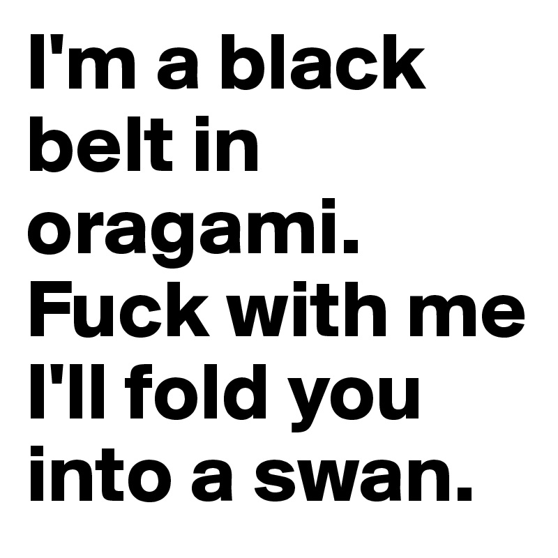 I'm a black belt in oragami. Fuck with me I'll fold you into a swan.