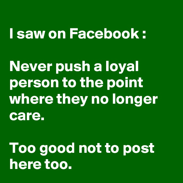 I saw on Facebook :  Never push a loyal person to the point where they no longer care.   Too good not to post here too.