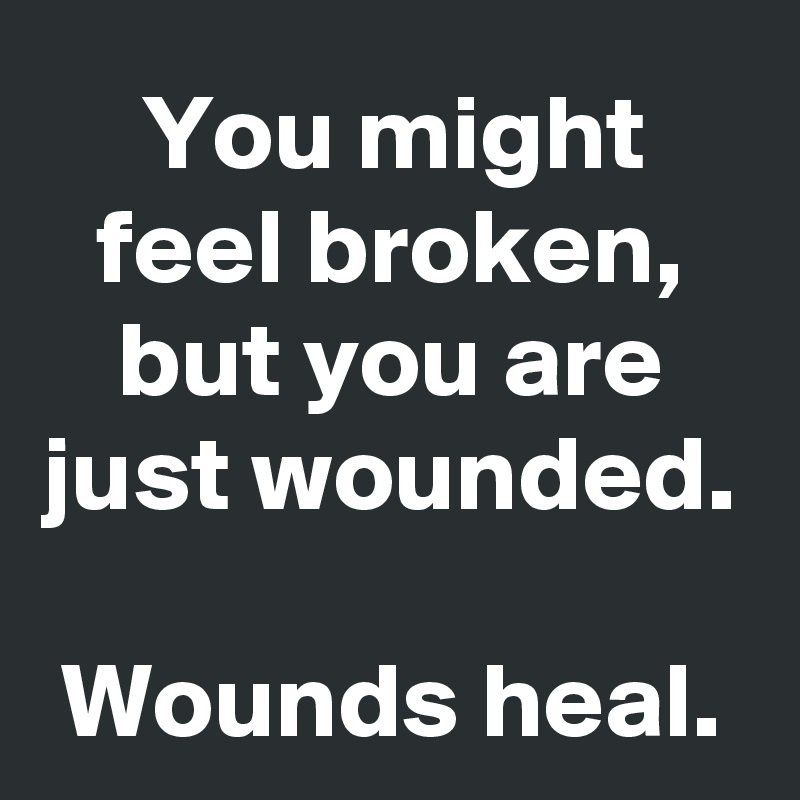 You might feel broken, but you are just wounded.  Wounds heal.