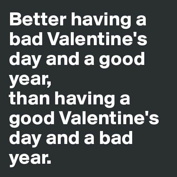 Better having a bad Valentine's day and a good year,  than having a good Valentine's day and a bad year.