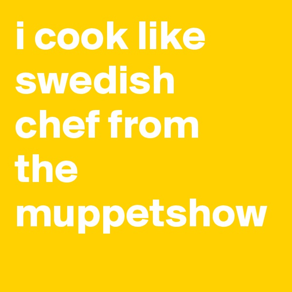 i cook like swedish chef from the muppetshow