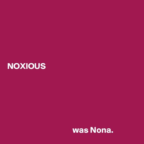 NOXIOUS                                             was Nona.