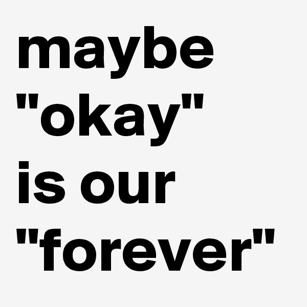 """maybe """"okay""""   is our """"forever"""""""