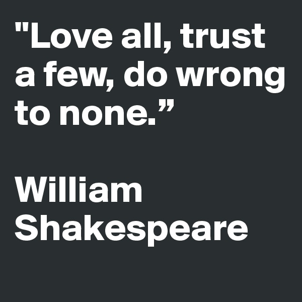 """Love all, trust a few, do wrong to none.""    William Shakespeare"