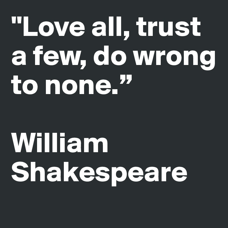 """""""Love all, trust a few, do wrong to none.""""    William Shakespeare"""