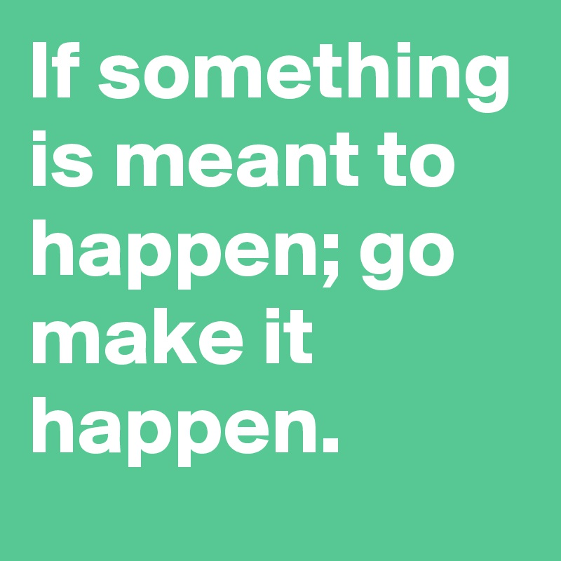 If something is meant to happen; go make it happen.