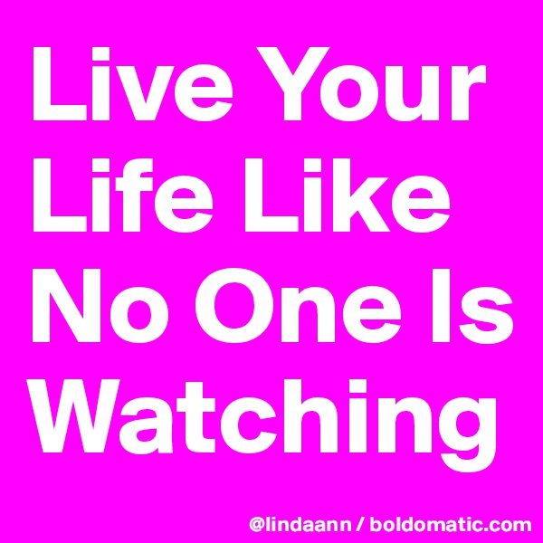 Live Your Life Like No One Is Watching
