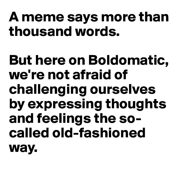 A meme says more than thousand words.   But here on Boldomatic, we're not afraid of challenging ourselves by expressing thoughts and feelings the so-called old-fashioned way.