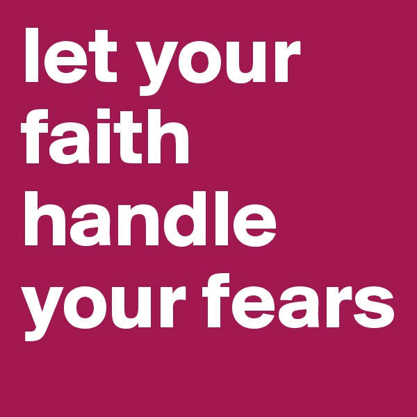 let your faith handle your fears