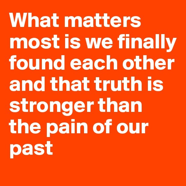 What matters most is we finally found each other and that truth is stronger than the pain of our past