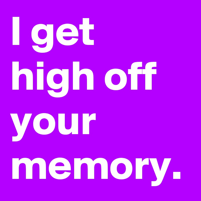 I get high off your memory.