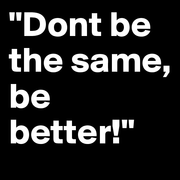 """Dont be the same,  be better!"""