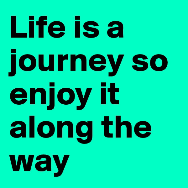Life is a journey so enjoy it along the way