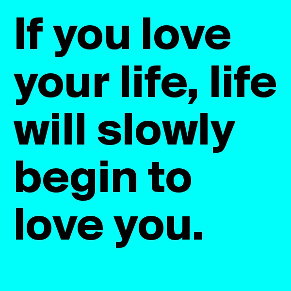 If you love your life, life will slowly begin to love you.