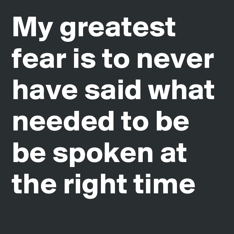 My greatest fear is to never have said what needed to be be spoken at the right time