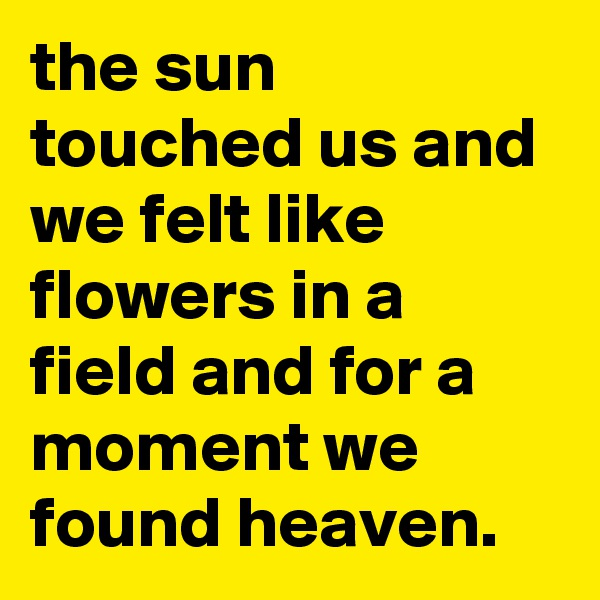 the sun touched us and we felt like flowers in a field and for a moment we found heaven.