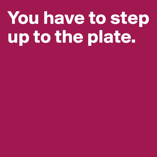 You have to step up to the plate.