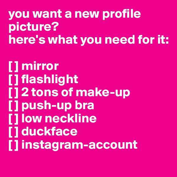 you want a new profile picture? here's what you need for it:  [ ] mirror [ ] flashlight [ ] 2 tons of make-up [ ] push-up bra [ ] low neckline [ ] duckface [ ] instagram-account