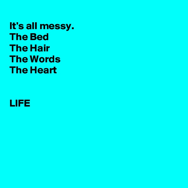 It's all messy. The Bed The Hair The Words The Heart   LIFE