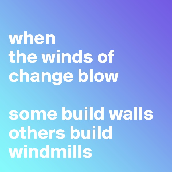 when  the winds of change blow  some build walls others build windmills
