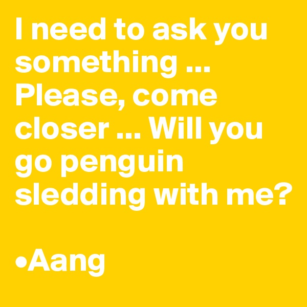 I need to ask you something ... Please, come closer ... Will you go penguin sledding with me?  •Aang