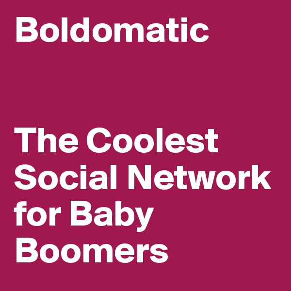 Boldomatic   The Coolest Social Network for Baby Boomers