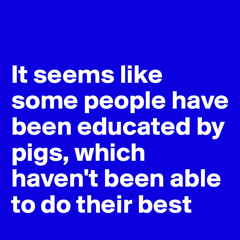 It seems like some people have been educated by pigs, which haven't been able to do their best