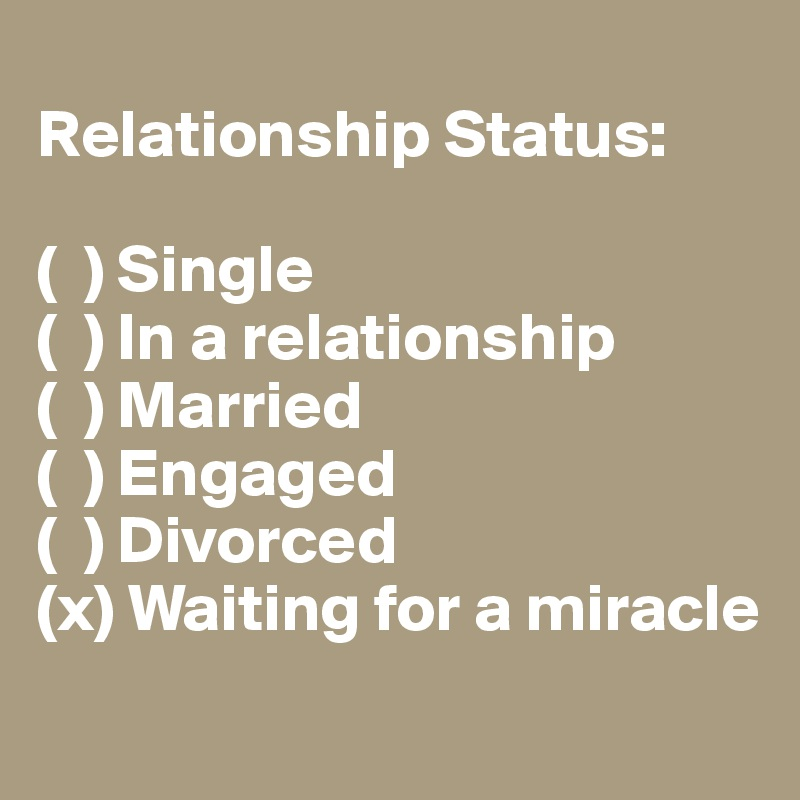 Relationship Status:   (  ) Single  (  ) In a relationship  (  ) Married  (  ) Engaged  (  ) Divorced  (x) Waiting for a miracle