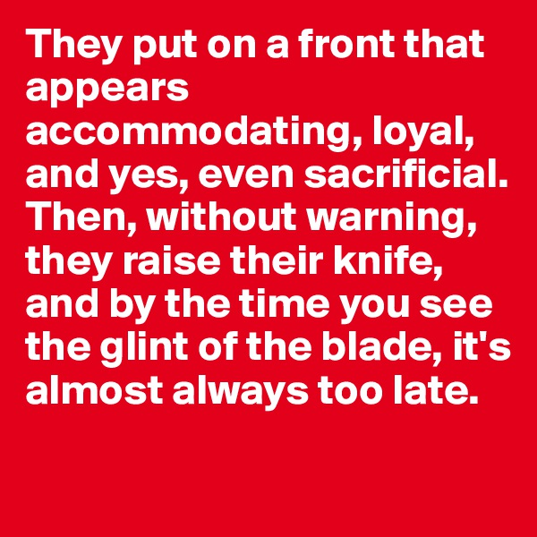 They put on a front that appears accommodating, loyal, and yes, even sacrificial. Then, without warning, they raise their knife, and by the time you see the glint of the blade, it's almost always too late.