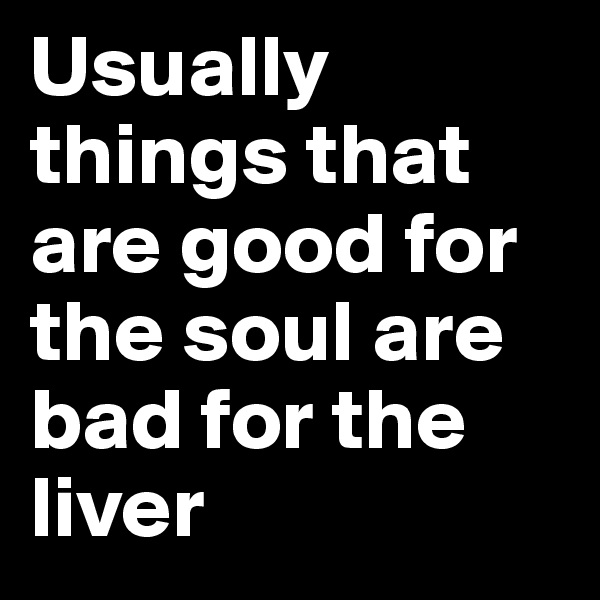 Usually things that are good for the soul are bad for the liver