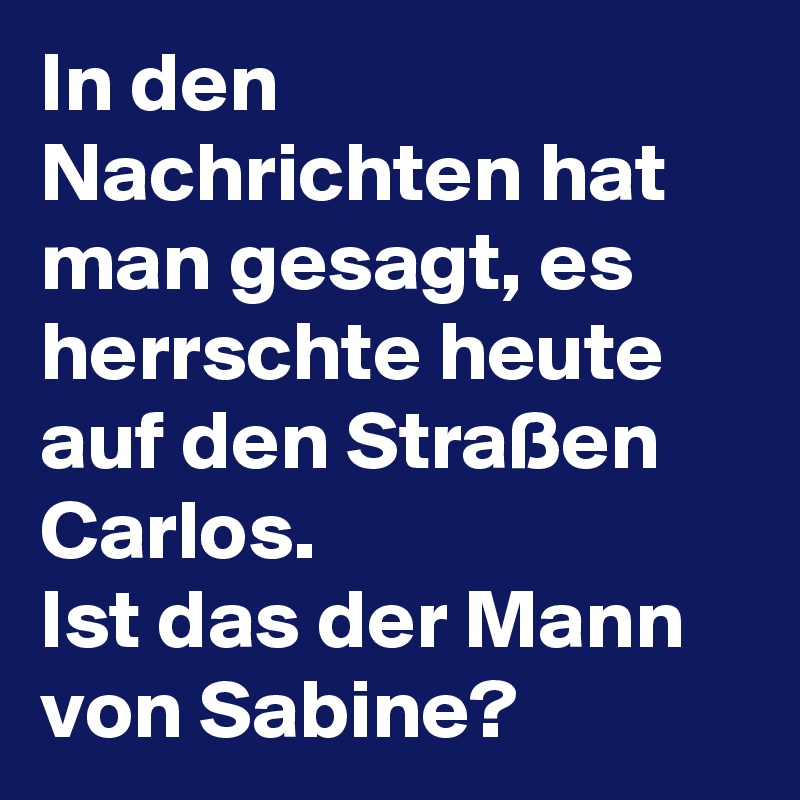 In den Nachrichten hat man gesagt, es herrschte heute auf den Straßen Carlos. Ist das der Mann von Sabine?
