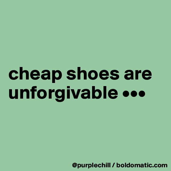 cheap shoes are unforgivable •••