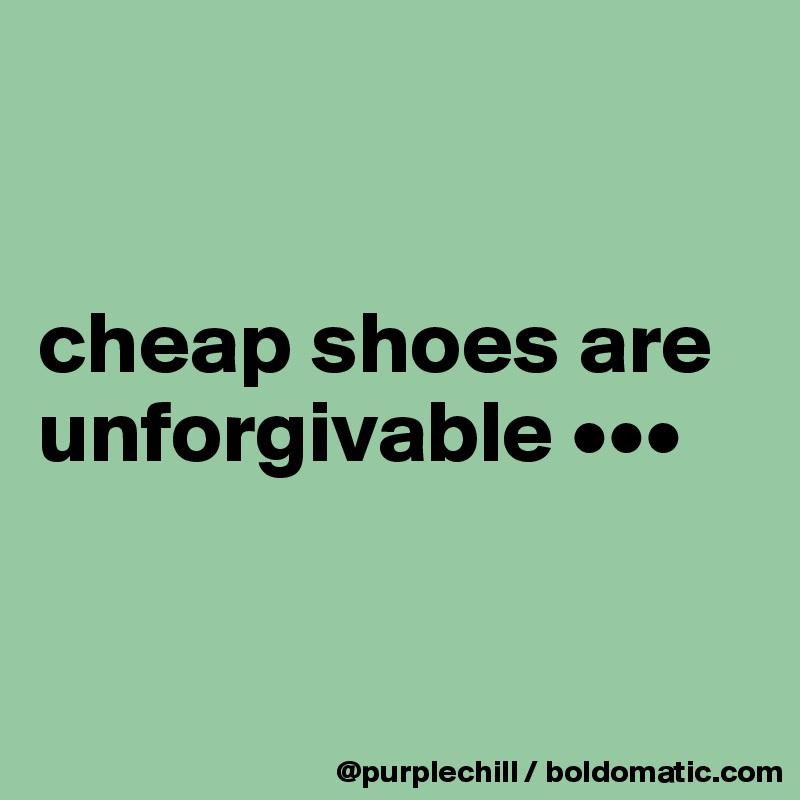 cheap shoes are unforgivable •••