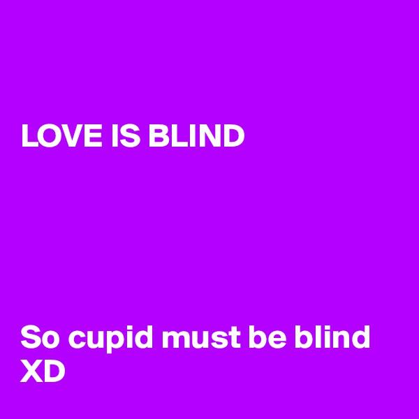LOVE IS BLIND      So cupid must be blind XD