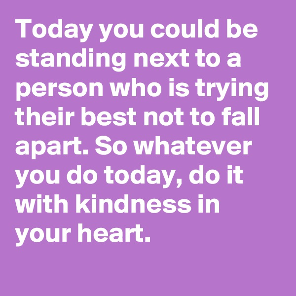 Today you could be standing next to a person who is trying their best not to fall apart. So whatever you do today, do it with kindness in your heart.