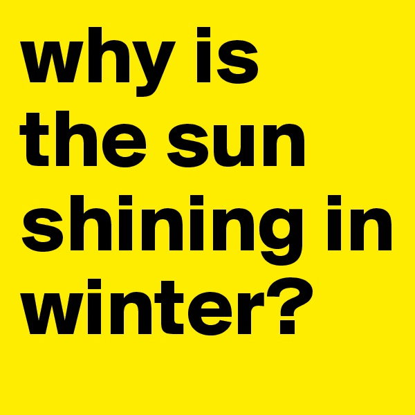 why is the sun shining in winter?