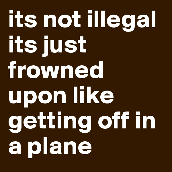 its not illegal its just frowned upon like getting off in a plane