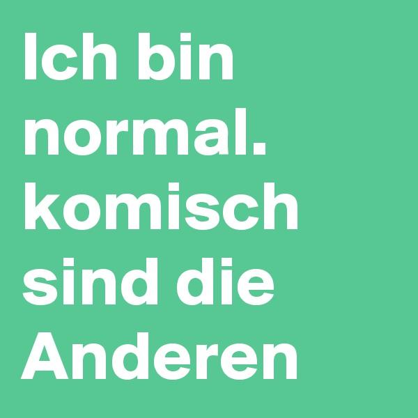 Ich bin normal. komisch sind die Anderen