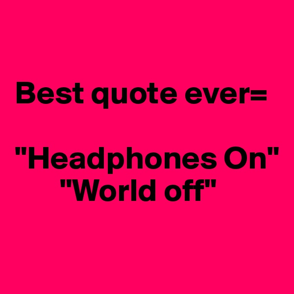 "Best quote ever=  ""Headphones On""        ""World off"""