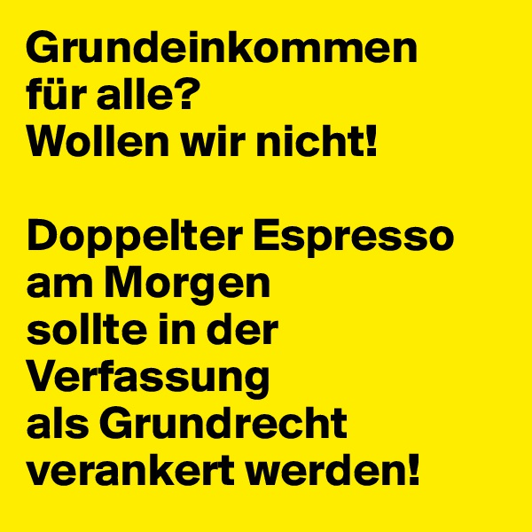 Grundeinkommen für alle? Wollen wir nicht!  Doppelter Espresso am Morgen sollte in der Verfassung  als Grundrecht verankert werden!