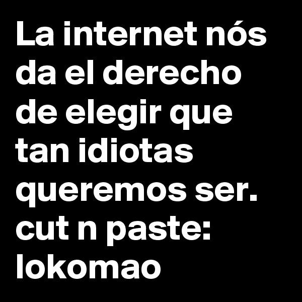La internet nós da el derecho de elegir que tan idiotas queremos ser.  cut n paste: lokomao