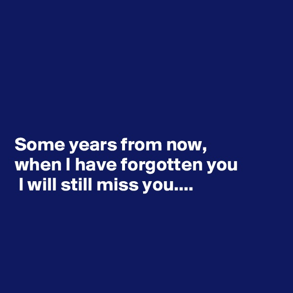 Some years from now,  when I have forgotten you  I will still miss you....
