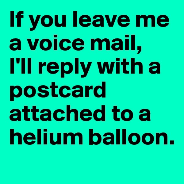 If you leave me a voice mail,  I'll reply with a postcard attached to a helium balloon.