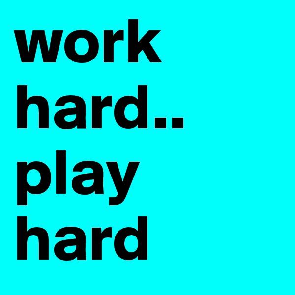 work hard.. play hard
